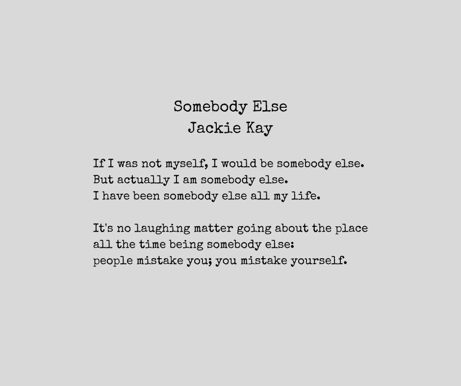 Somebody Else Jackie Kay If I was not myself, I would be somebody else. But actually I am somebody else. I have been somebody else all my life. It's no laughing matter going about the place all the time being somebo